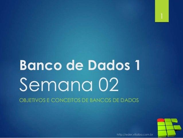 Banco de Dados 1 Semana 02 OBJETIVOS E CONCEITOS DE BANCOS DE DADOS 1