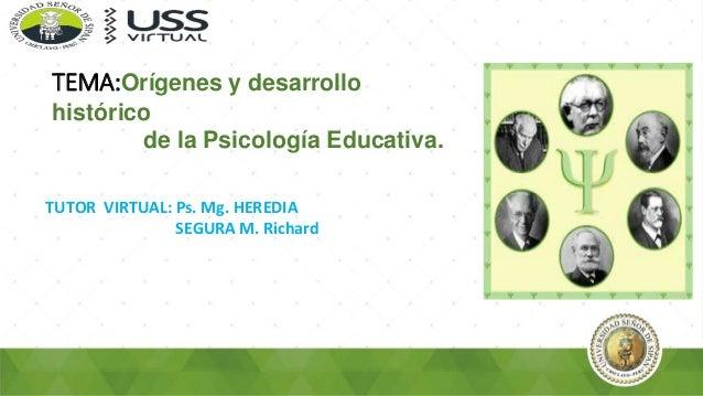 TUTOR VIRTUAL: Ps. Mg. HEREDIA SEGURA M. Richard TEMA:Orígenes y desarrollo histórico de la Psicología Educativa.