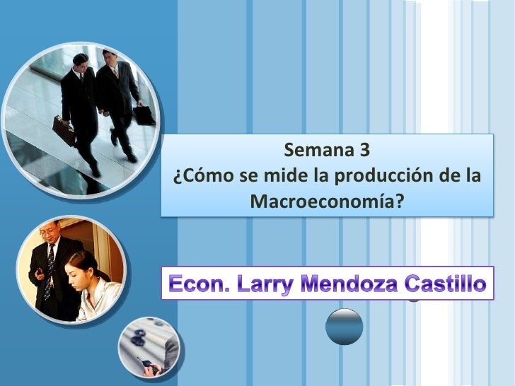 Semana 3 ¿Cómo se mide la producción de la Macroeconomía?<br />Econ. Larry Mendoza Castillo<br />