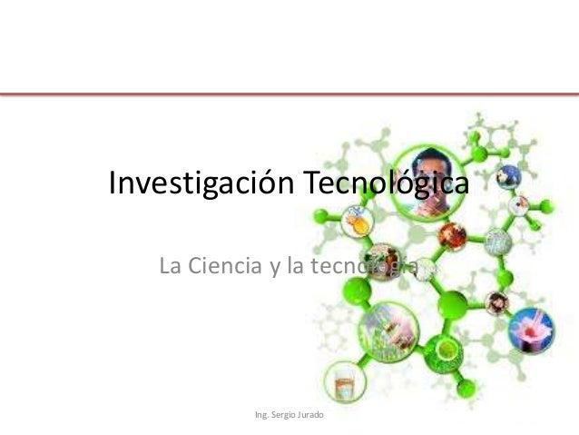 Investigación Tecnológica La Ciencia y la tecnología  Ing. Sergio Jurado