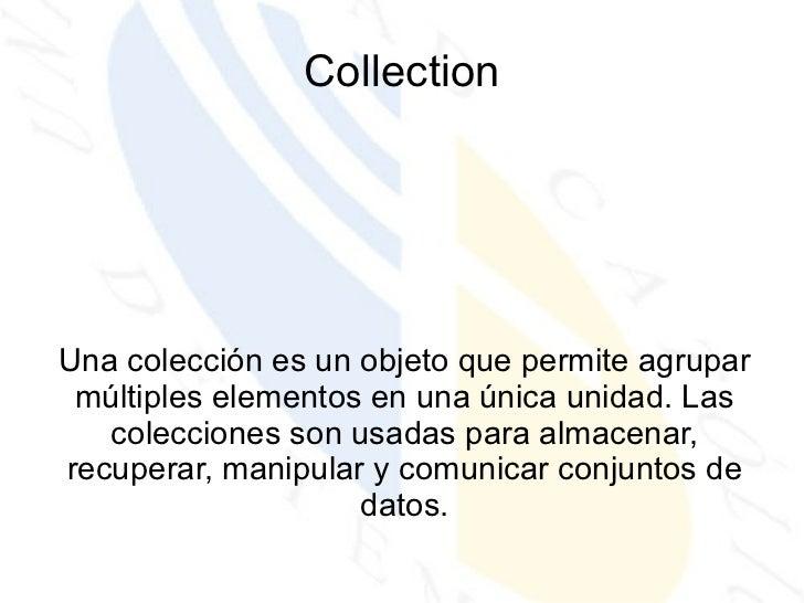 Collection Una colección es un objeto que permite agrupar múltiples elementos en una única unidad. Las colecciones son usa...