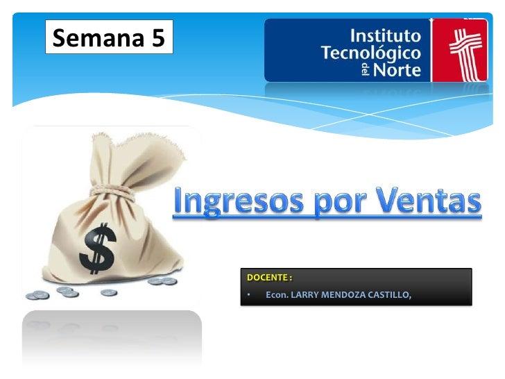 Semana 5<br />Ingresos por Ventas<br />DOCENTE :  <br /><ul><li>Econ. LARRY MENDOZA CASTILLO,</li></li></ul><li>La Microec...