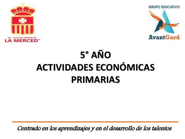 Centrado en los aprendizajes y en el desarrollo de los talentos 5° AÑO ACTIVIDADES ECONÓMICAS PRIMARIAS