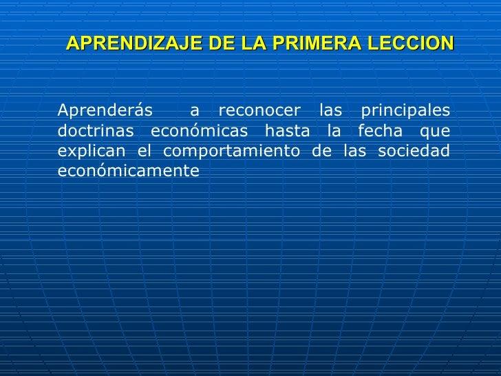 APRENDIZAJE DE LA PRIMERA LECCION Aprenderás  a reconocer las principales doctrinas económicas hasta la fecha que explican...