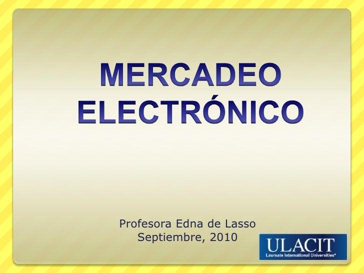 MERCADEO ELECTRÓNICO<br />Profesora Edna de Lasso<br />Septiembre, 2010<br />
