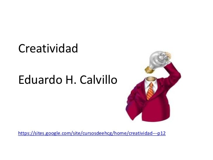 CreatividadEduardo H. Calvillohttps://sites.google.com/site/cursosdeehcg/home/creatividad---p12