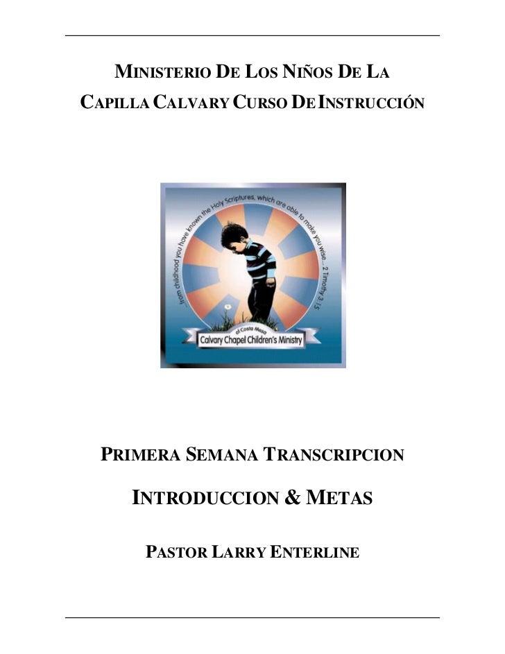 MINISTERIO DE LOS NIÑOS DE LACAPILLA CALVARY CURSO DE INSTRUCCIÓN  PRIMERA SEMANA TRANSCRIPCION     INTRODUCCION & METAS  ...
