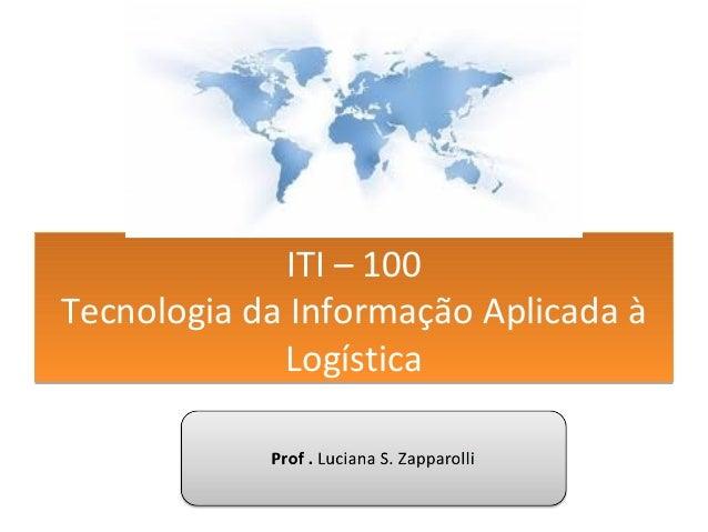 ITI – 100 Tecnologia da Informação Aplicada à Logística ITI – 100 Tecnologia da Informação Aplicada à Logística