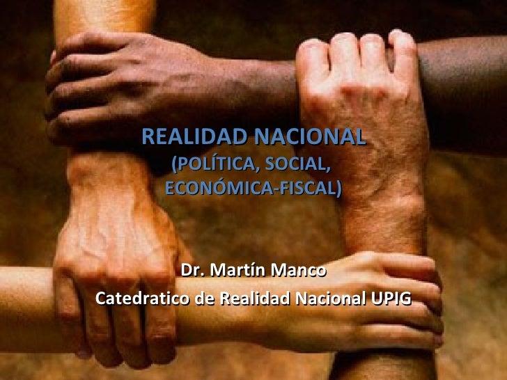 REALIDAD NACIONAL         (POLÍTICA, SOCIAL,        ECONÓMICA-FISCAL)          Dr. Martín MancoCatedratico de Realidad Nac...