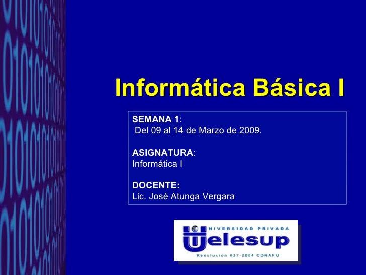 Informática Básica I SEMANA 1 : Del 09 al 14 de Marzo de 2009. ASIGNATURA :  Informática I DOCENTE: Lic. José Atunga Vergara