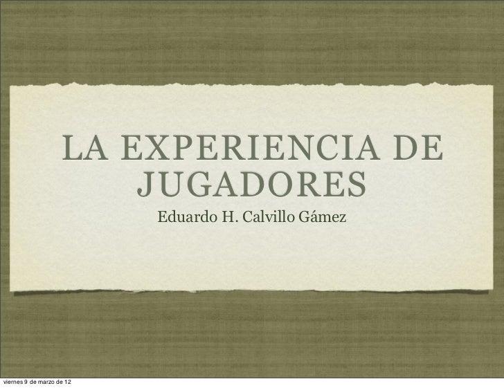 LA EXPERIENCIA DE                        JUGADORES                           Eduardo H. Calvillo Gámezviernes 9 de marzo d...
