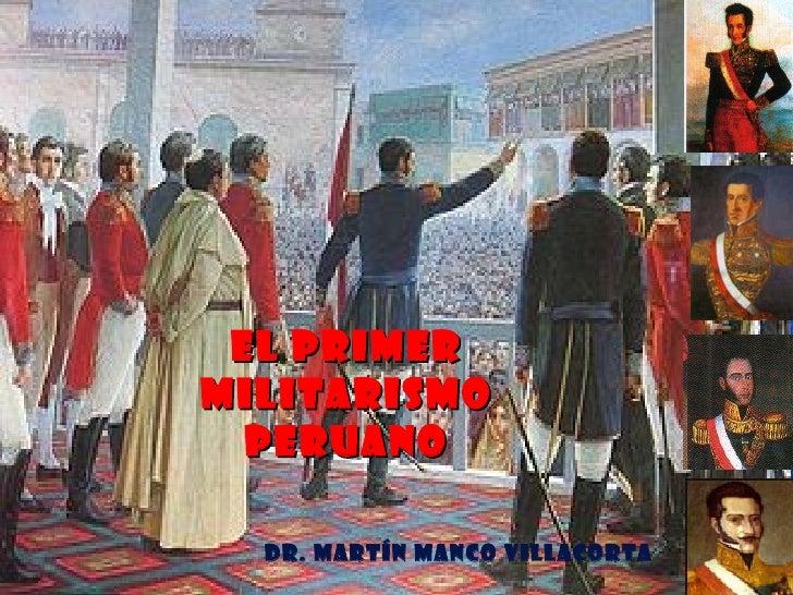EL PRIMERMILITARISMO  PERUANO  Dr. Martín Manco Villacorta