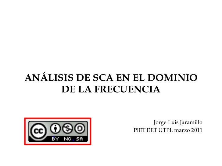 ANÁLISIS DE SCA EN EL DOMINIO DE LA FRECUENCIA<br />Jorge Luis Jaramillo<br />PIET EET UTPL marzo 2011<br />