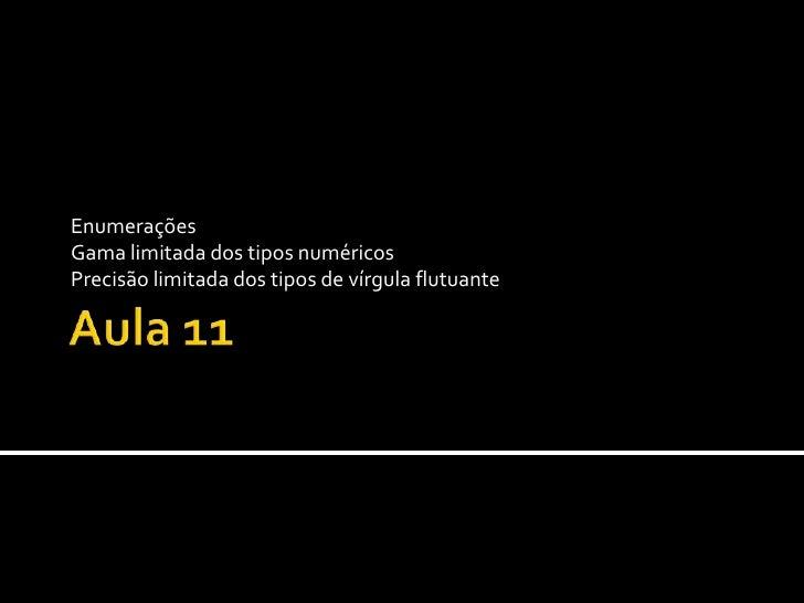 Aula 11 Enumerações Gama limitada dos tipos numéricos Precisão limitada dos tipos de vírgula flutuante