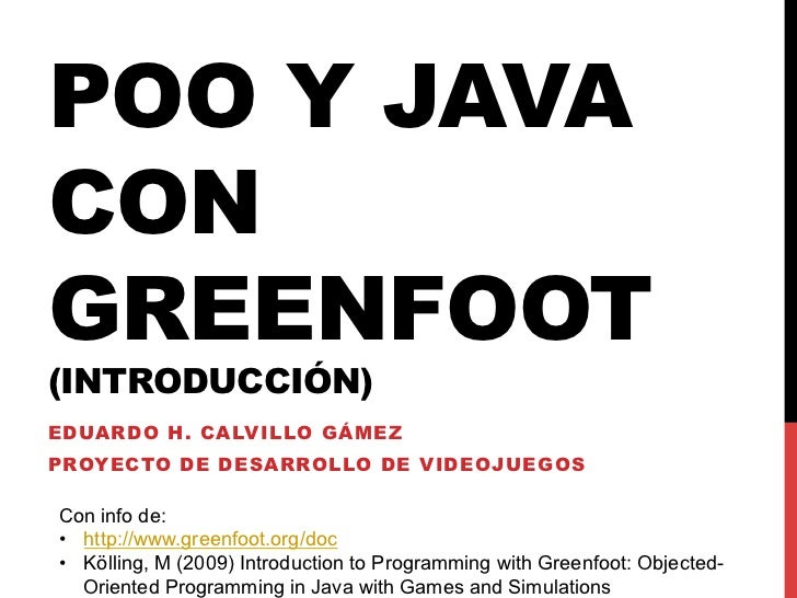 POO Y JAVACONGREENFOOT(INTRODUCCIÓN)EDUARDO H. CALVILLO GÁMEZPROYECTO DE DESARROLLO DE VIDEOJUEGOSCon info de:• http://ww...