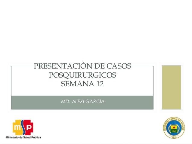 MD. ALEXI GARCÍA PRESENTACIÒN DE CASOS POSQUIRURGICOS SEMANA 12