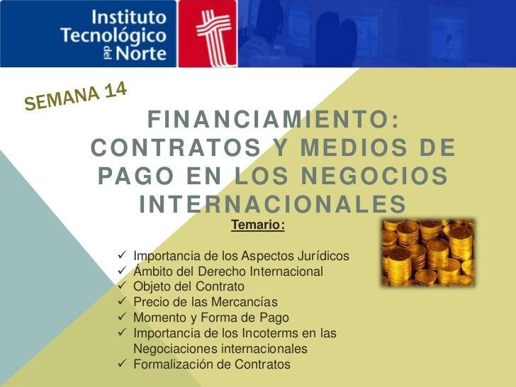 Semana 14<br />FINANCIAMIENTO: CONTRATOS Y MEDIOS DE PAGO EN LOS NEGOCIOS INTERNACIONALES <br />Temario: <br /><ul><li>Imp...