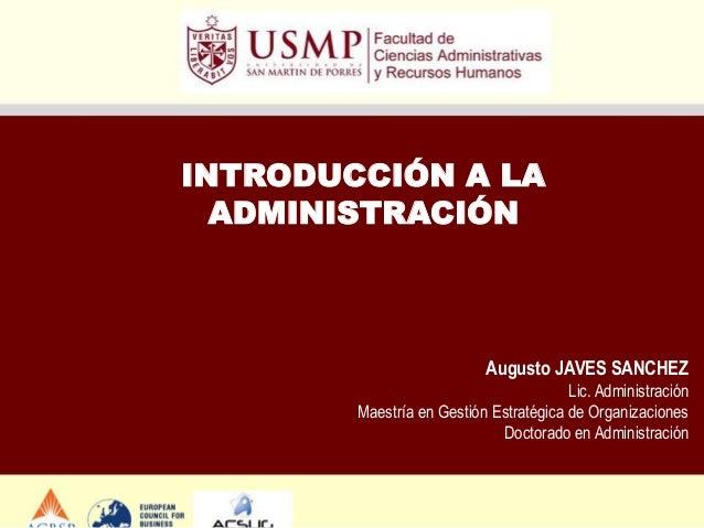 INTRODUCCIÓN A LA ADMINISTRACIÓN  Augusto JAVES SANCHEZ Lic. Administración Maestría en Gestión Estratégica de Organizacio...