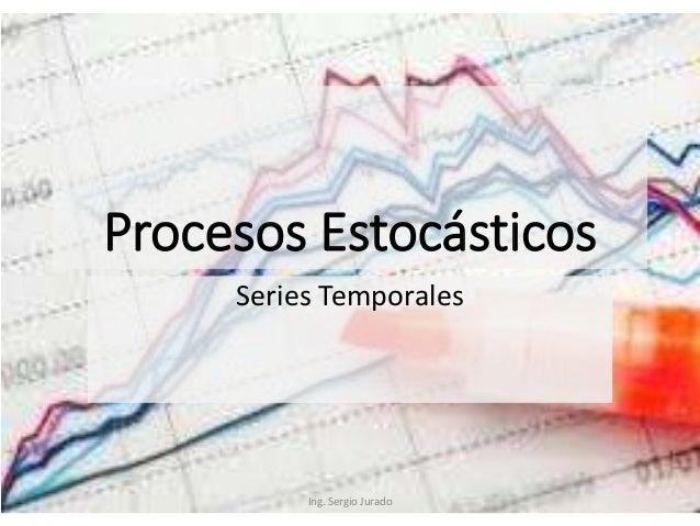 Procesos Estocásticos Series Temporales Ing. Sergio Jurado