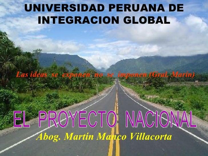 UNIVERSIDAD PERUANA DE    INTEGRACION GLOBALLas ideas se exponen no se imponen (Gral. Marín)     Abog. Martín Manco Villac...