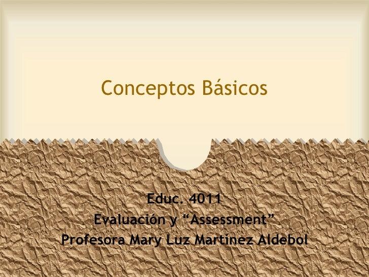 """Conceptos Básicos                 Educ. 4011      Evaluación y """"Assessment"""" Profesora Mary Luz Martínez Aldebol"""