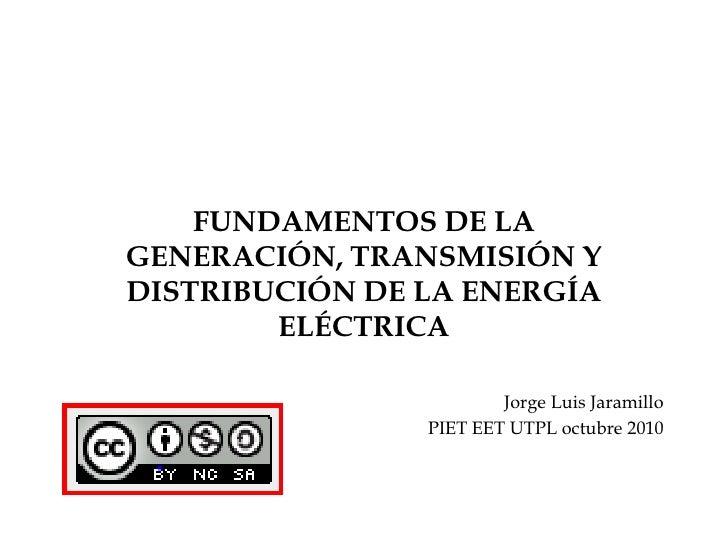 FUNDAMENTOS DE LA GENERACIÓN, TRANSMISIÓN Y DISTRIBUCIÓN DE LA ENERGÍA ELÉCTRICA<br />Jorge Luis Jaramillo<br />PIET EET U...