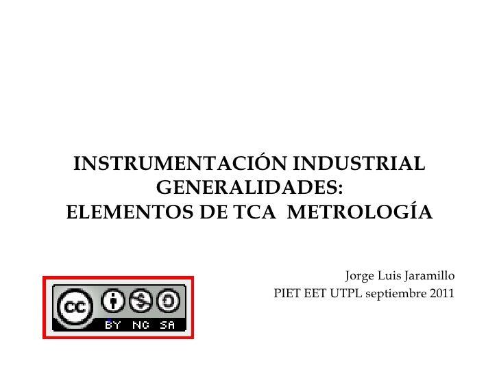 INSTRUMENTACIÓN INDUSTRIALGENERALIDADES:ELEMENTOS DE TCA  METROLOGÍA<br />Jorge Luis Jaramillo<br />PIET EET UTPL septiemb...
