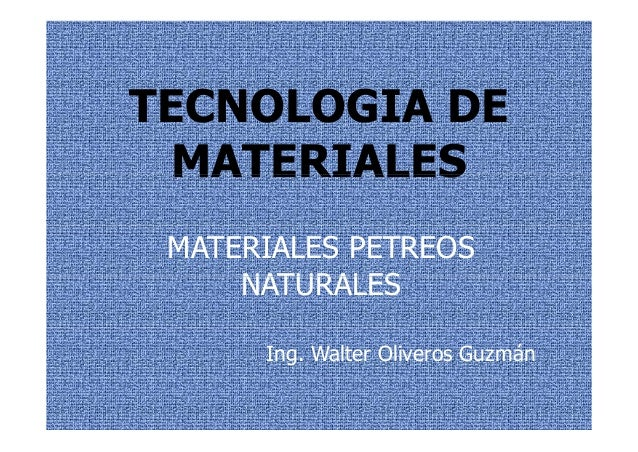TECNOLOGIA DEC O OG MATERIALESMATERIALES MATERIALES PETREOS NATURALESNATURALES Ing. Walter Oliveros Guzmán