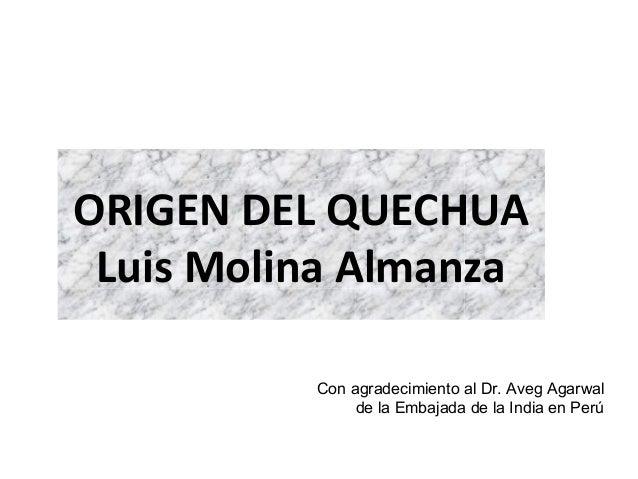 ORIGEN DEL QUECHUA Luis Molina Almanza Con agradecimiento al Dr. Aveg Agarwal de la Embajada de la India en Perú