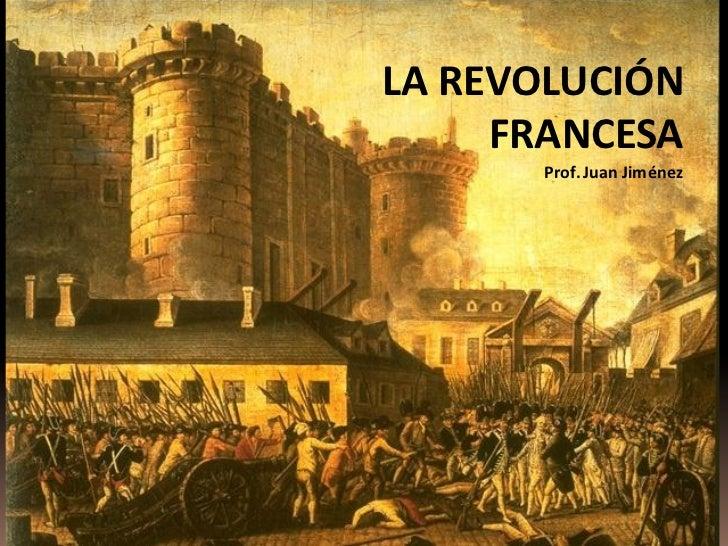 LA REVOLUCIÓN     FRANCESA      Prof. Juan Jiménez