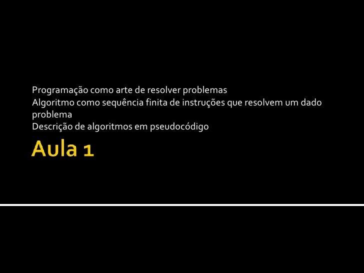 Aula 1 Programação como arte de resolver problemas Algoritmo como sequência finita de instruções que resolvem um dado prob...