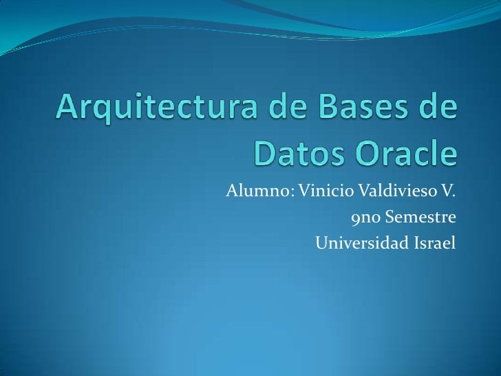 Arquitecturade Bases de Datos Oracle<br />Alumno: VinicioValdivieso V.<br />9no Semestre<br />Universidad Israel<br />