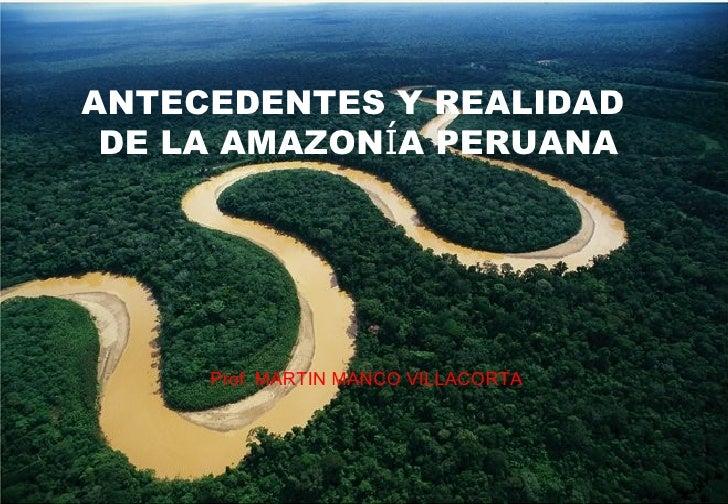 ANTECEDENTES Y REALIDAD DE LA AMAZONÍA PERUANA     Prof. MARTIN MANCO VILLACORTA                                     1