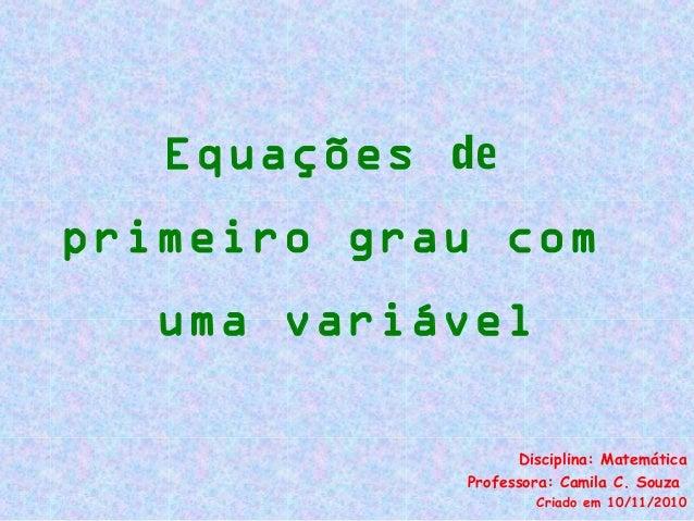Equações de primeiro grau com uma variável Disciplina: Matemática Professora: Camila C. Souza Criado em 10/11/2010