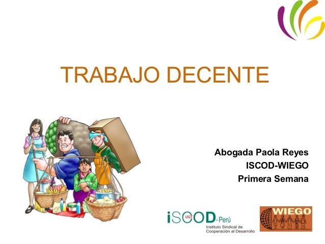TRABAJO DECENTE           Abogada Paola Reyes                 ISCOD-WIEGO               Primera Semana
