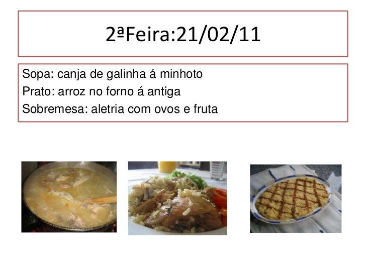 2ªFeira:21/02/11<br />Sopa: canja de galinha á minhoto<br />Prato: arroz no forno á antiga<br />Sobremesa: aletria com ovo...