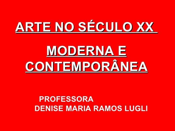 ARTE NO SÉCULO XX   MODERNA E CONTEMPORÂNEA   PROFESSORA  DENISE MARIA RAMOS LUGLI