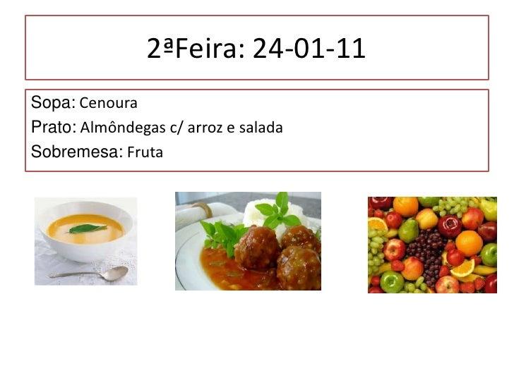 2ªFeira: 24-01-11<br />Sopa: Cenoura<br />Prato: Almôndegas c/ arroz e salada<br />Sobremesa: Fruta<br />
