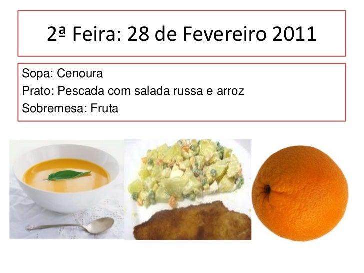 2ª Feira: 28 de Fevereiro 2011<br />Sopa: Cenoura<br />Prato: Pescada com salada russa e arroz<br />Sobremesa: Fruta<br />