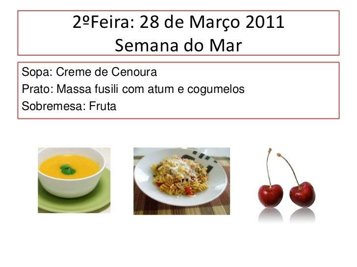 2ºFeira: 28 de Março 2011Semana do Mar<br />Sopa: Creme de Cenoura<br />Prato: Massa fusilicom atum e cogumelos<br />Sobre...