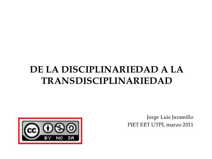 DE LA DISCIPLINARIEDAD A LA TRANSDISCIPLINARIEDAD<br />Jorge Luis Jaramillo<br />PIET EET UTPL marzo 2011<br />