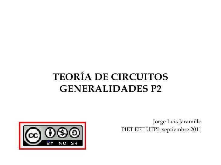 TEORÍA DE CIRCUITOSGENERALIDADES P2<br />Jorge Luis Jaramillo<br />PIET EET UTPL septiembre 2011<br />