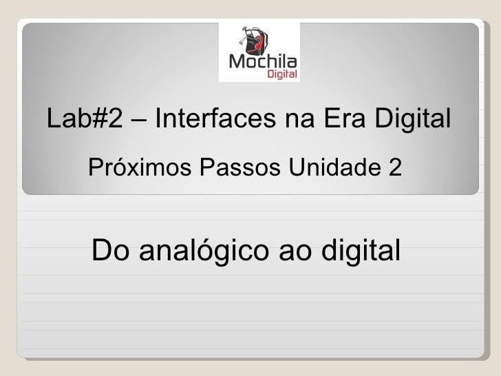 Lab#2 – Interfaces na Era Digital   Próximos Passos Unidade 2   Do analógico ao digital