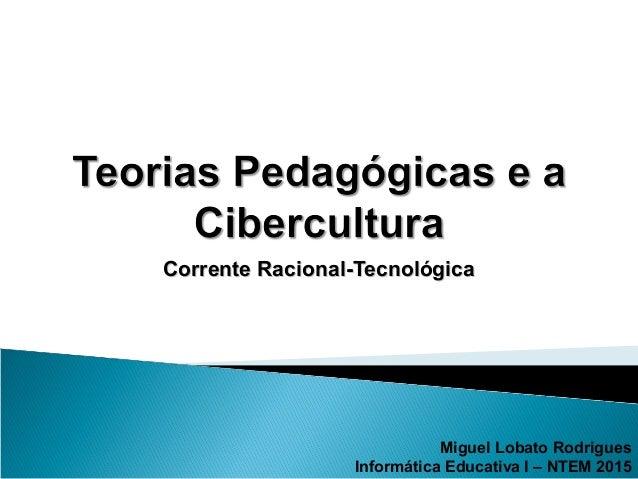 Corrente Racional-TecnológicaCorrente Racional-Tecnológica Miguel Lobato Rodrigues Informática Educativa I – NTEM 2015