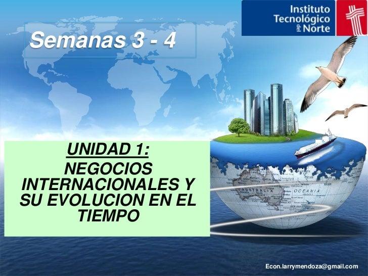 Econ.larrymendoza@gmail.com<br />Semanas 3 - 4<br />UNIDAD 1:<br />NEGOCIOS INTERNACIONALES Y SU EVOLUCION EN EL TIEMPO<br />