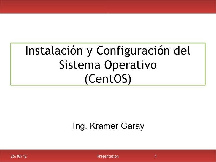 Instalación y Configuración del              Sistema Operativo                   (CentOS)               Ing. Kramer Garay2...