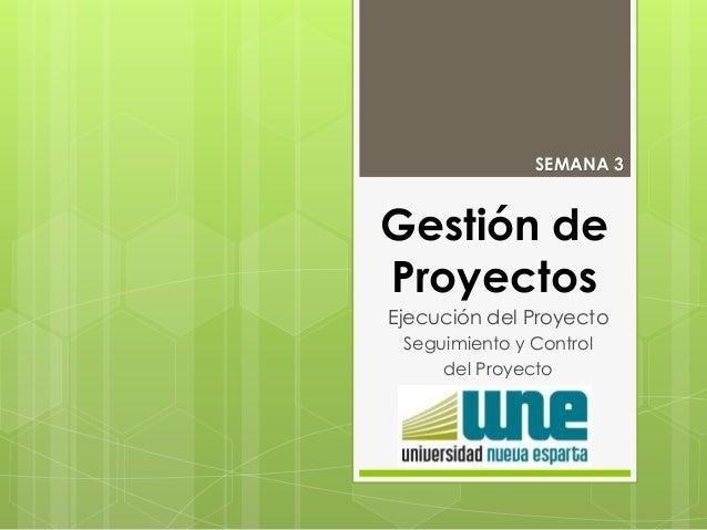 Gestión de Proyectos Ejecución del Proyecto Seguimiento y Control del Proyecto SEMANA 3