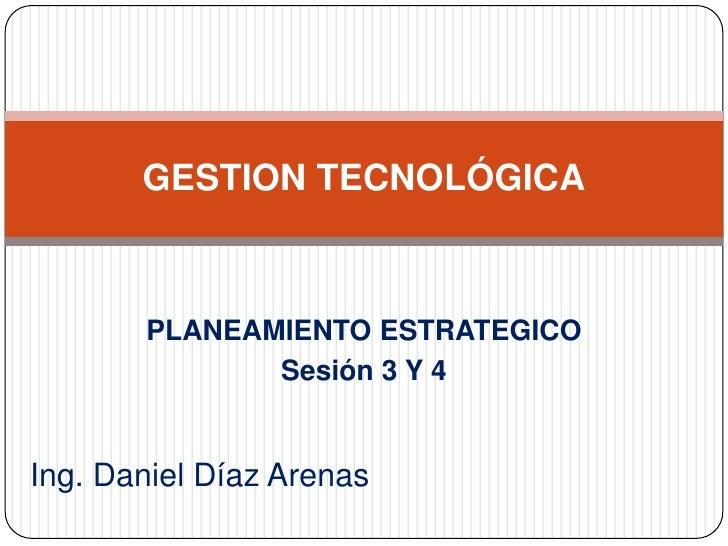 GESTION TECNOLÓGICA<br />PLANEAMIENTO ESTRATEGICO<br />Sesión 3 Y 4<br />Ing. Daniel Díaz Arenas<br />