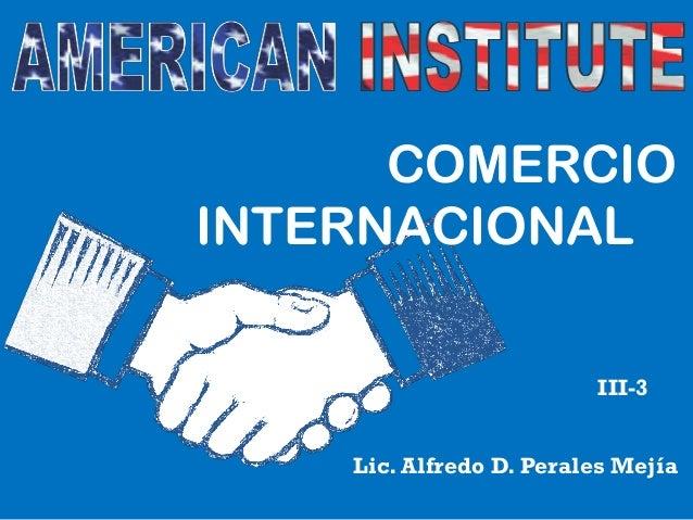 COMERCIO INTERNACIONAL III-3 Lic. Alfredo D. Perales Mejía