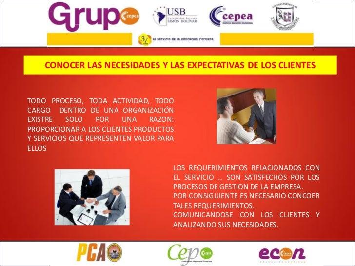 CONOCER LAS NECESIDADES Y LAS EXPECTATIVAS DE LOS CLIENTESTODO PROCESO, TODA ACTIVIDAD, TODOCARGO DENTRO DE UNA ORGANIZACI...